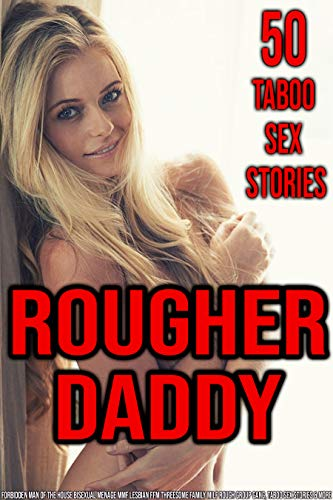 Erotica: Rougher Daddy: 50 Taboo Sex Stories (Forbidden, Man of the House, Bisexual Menage MMF, Lesbian FFM Threesome, Family, MILF, Rough Group, Gang, Taboo Sex Stories & More)