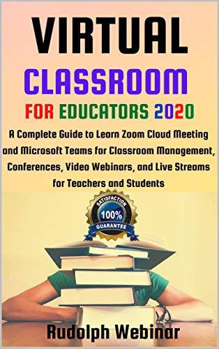 VIRTUAL CLASSROOM FOR EDUCATORS 2020: A Complete Guide to Learn Zoom Cloud Meeting and Microsoft Teams for Classroom Management, Conferences, Video Webinars, ... and Live Streams for Teachers and Students