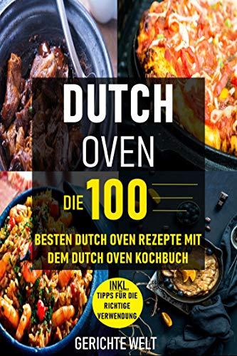 Dutch Oven: Die 100 besten Dutch Oven Rezepte mit dem Dutch Oven Kochbuch (Gerichte Welt)