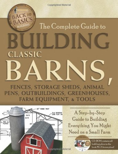 The Complete Guide to Building Classic Barns, Fences, Storage Sheds, Animal Pens, Outbuildings, Greenhouses, Farm Equipment, & Tools: A Step-by-Step ... Companion CD-ROM (Back to Basics: Building)