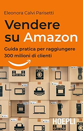 Vendere su Amazon. Guida pratica per raggiungere 300 milioni di clienti