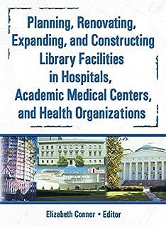 Planning, Renovating, Expanding, and Constructing Library Facilities in Hospitals, Academic Medical (Haworth Information Press Medical Librarianship)