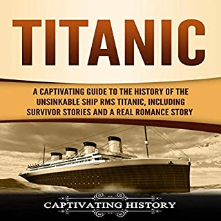 Titanic     A Captivating Guide to the History of the Unsinkable Ship RMS Titanic, Including Survivor Stories and a Real Romance Story              By:                                                                                                                                 Captivating History                               Narrated by:                                                                                                                                 Alexander G.                      Length: 3 hrs and 12 mins     25 ratings     Overall 5.0