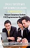 Crea Il Tuo Sito Web Con 30 Minuti Di Lavoro - IL MODO FACILE - Nessune Competenze Grafiche O Di Programmazione Neccesaria (Italian Edition)