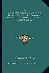 The Origin Of Biblical Traditions Hebrew Legends In Babylonia And Israel Lectures On Biblical Archaeology