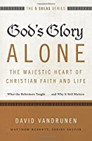 God's Glory Alone---The Majestic Heart of Christian Faith and Life: What the Reformers Taught...and Why It Still Matters (The Five Solas Series) by David VanDrunen(2015-12-01)
