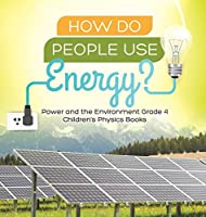 How Do People Use Energy? - Power and the Environment Grade 4 - Children's Physics Books