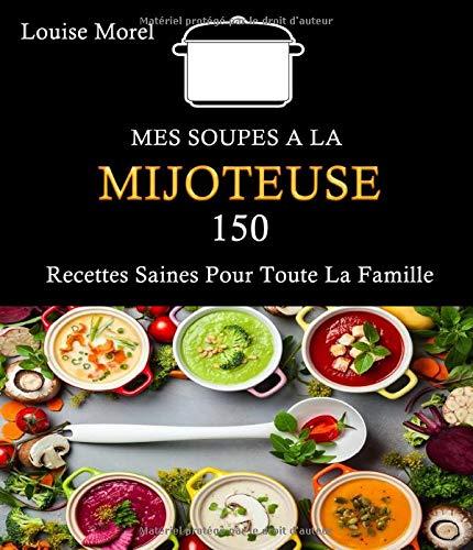 MES SOUPES A LA MIJOTEUSE: 150 Recettes Saines Pour Toute La Famille