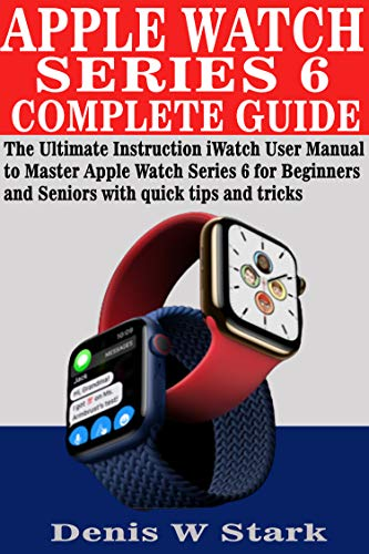 APPLE WATCH SERIES 6 COMPLETE GUIDE: The Ultimate Instruction iWatch User Manual to Master Apple Watch Series 6 for Beginners and Seniors with quick...