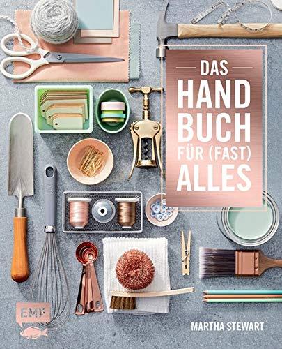 Das Handbuch für (fast) alles: Alles für ein schönes Zuhause: organisieren, reparieren, dekorieren, selber machen, Gäste empfangen, gärtnern, renovieren