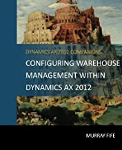 Configuring Warehouse Management Within Dynamics AX 2012 (Dynamics AX 2012 Barebones Configuration Guides) (Volume 18)