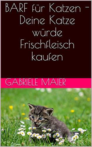 BARF für Katzen - Deine Katze würde Frischfleisch kaufen (German Edition)