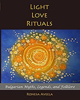 Light Love Rituals: Bulgarian Myths, Legends, and Folklore by [Ronesa Aveela]