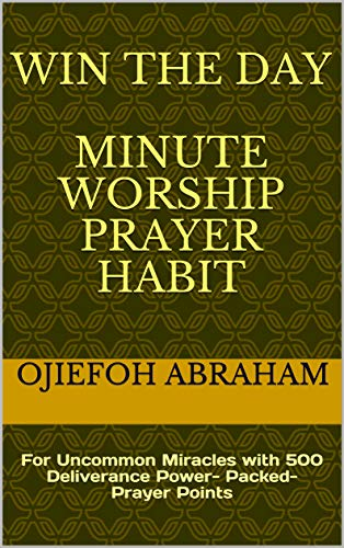 Win The Day Minute Worship Prayer Habit: For Uncommon Miracles with 500 Deliverance...