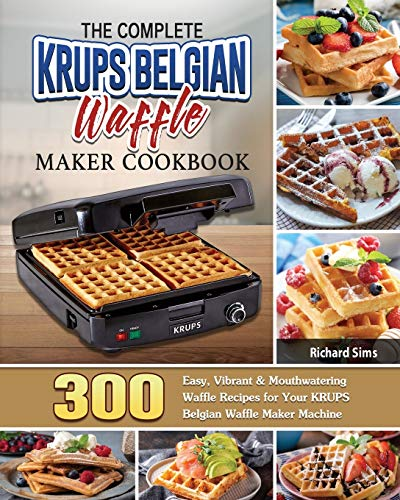 The Complete KRUPS Belgian Waffle Maker Cookbook: 300 Easy, Vibrant & Mouthwatering Waffle Recipes for Your KRUPS Belgian Waffle Maker Machine