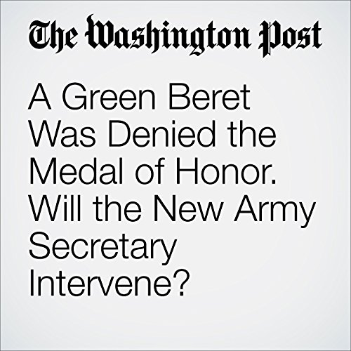 A Green Beret Was Denied the Medal of Honor. Will the New Army Secretary Intervene? audiobook cover art