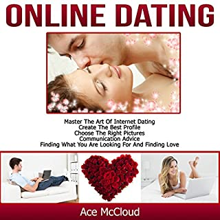 Online Dating: Master the Art of Internet Dating     Create the Best Profile, Choose the Right Pictures, Communication Advice, Finding What You Are Looking for, and Finding Love              By:                                                                                                                                 Ace McCloud                               Narrated by:                                                                                                                                 Joshua Mackey                      Length: 1 hr and 13 mins     72 ratings     Overall 3.9