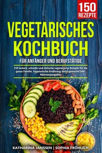 Vegetarisches Kochbuch für Anfänger und Berufstätige: 150 leckere, schnelle und einfache vegetarische Rezepte für die ganze Familie. Vegetarische Ernährung leicht gemacht! Inkl. Nährwertangaben