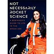 Not Necessarily Rocket Science: A Beginner's Guide to Life in the Space Age (Women in science, Aerospace industry, Mars)
