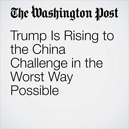 Trump Is Rising to the China Challenge in the Worst Way Possible audiobook cover art