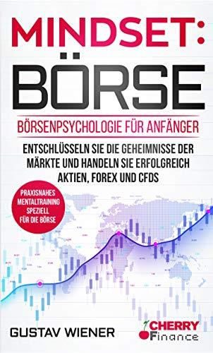 Mindset: Börse: Börsenpsychologie für Anfänger - Entschlüsseln Sie die Geheimnisse der Märkte und handeln Sie erfolgreich Aktien, Forex und CFDs + praxisnahes ... Börse und Finanzen für Einsteiger 4)