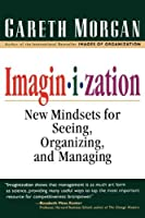 Imagin-I-Zation: New Mindsets for Seeing, Organizing and Managing