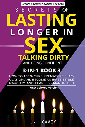 Secrets of Lasting Longer in Sex, Talking Dirty, and Being Confident: How to 100% Cure Premature Ejaculation and Become an Irresistible Naughty and Fearless Man In Bed (MDA Colored Version)
