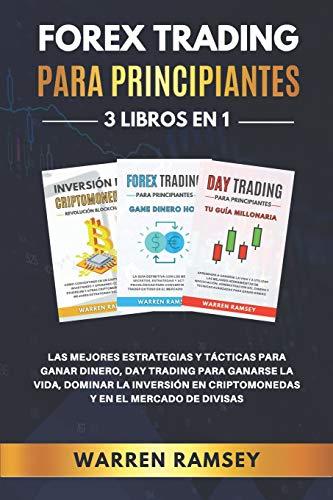 FOREX TRADING PARA PRINCIPIANTES 3 LIBROS EN 1: Las Mejores Estrategias Y Tácticas Para Ganar Dinero, Day Trading Para Ganarse La Vida, Dominar La Inversión En Criptomonedas Y En El Mercado De Divisas