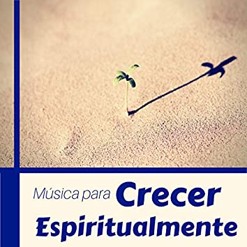 Música para Crecer Espiritualmente - Canciones Ideadas para Ayudar a Alcanzar y Hacer Crecer tu Fe