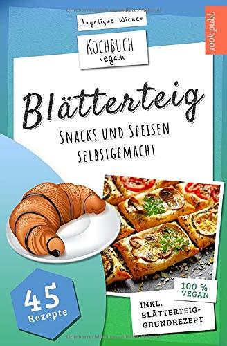 Blätterteig | Kochbuch Vegan: Blätterteig-Rezepte für herzhafte oder süße Snacks und Speisen | 45 vegane Rezepte: Ideal für Party, Beruf, als Snack zwischendurch oder als Gericht für die ganze Familie