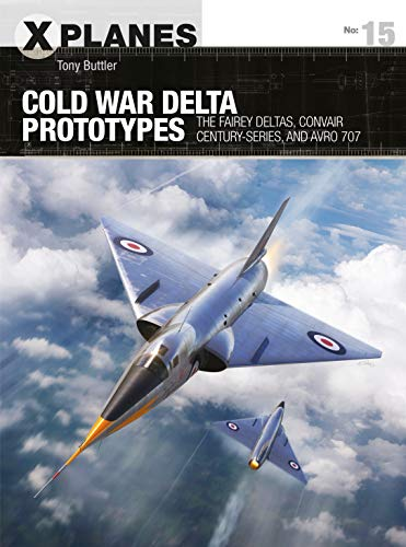Cold War Delta Prototypes: The Fairey Deltas, Convair Century-series, and Avro 707 (X-Planes)