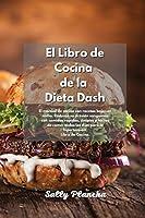 Recetas fáciles de la Dieta Dash: El mejor libro de cocina para bajar la presión arterial con recetas bajas en sodio Comidas deliciosas rápidas, simples y fáciles de comer para la hipertensión. Libro de Cocina.