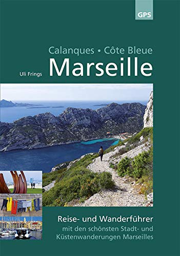 Marseille, Calanques, Côte Bleue: Wander- und Reiseführer mit den schönsten Stadt- und Küstenwanderungen Marseilles: Reise- und Wanderführer mit den schönsten Stadt- und Küstenwanderungen Marseilles