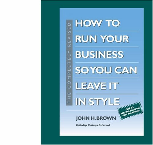 The Completely Revised How to Run Your Business So You Can Leave It in Style