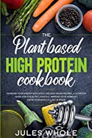 The Plant based High Protein Cookbook: Increase your Energy with Quick and Easy Vegan Recipes. A Nutrition Guide for a Healthy Lifestyle. Improve your Workout, Grow your Muscle & Get in Shape
