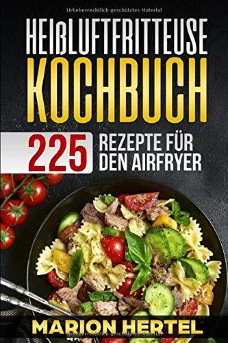 Heißluftfritteuse Kochbuch 225 Rezepte für den Airfryer: Frühstück Mittag, Abend, Dessert, Vegan - Heißluftfritteuse, ohne Öl für fettarmes Grillen, Backen oder Garen