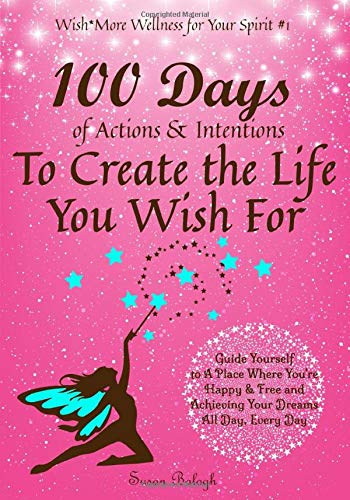 100 Days of Actions & Intentions to Create the Life You Wish For: Guide Yourself to a Place Where You're Happy & Free and Achieving Your Dreams. All ... Day. (Wish*More Wellness for Your Spirit)