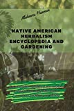 Native American Herbalism Encyclopedia and Gardening: The most complete encyclopedia of medicinal plants and herbal remedies used by Native American to cure ailments and improve your well-being.