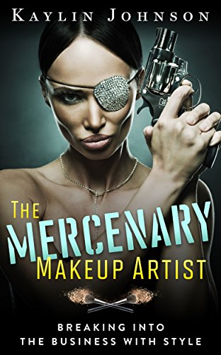 The Mercenary Makeup Artist: Breaking into the Business with Style (English Edition)