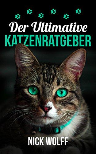 Der Ultimative Katzenratgeber: ein Leitfaden für Katzenerziehung, Katzenernährung und mehr