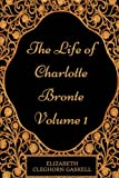 The Life of Charlotte Bronte - Volume 1: By Elizabeth Cleghorn Gaskell - Illustrated