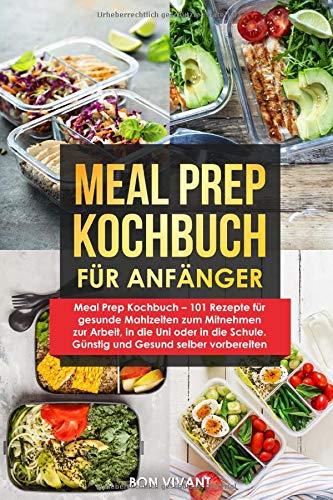 Meal Prep Kochbuch – 101 Rezepte für gesunde Mahlzeiten zum Mitnehmen zur Arbeit, in die Uni oder in die Schule. Günstig und Gesund selber vorbereiten