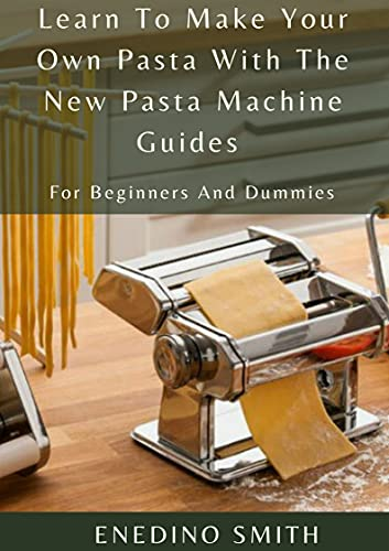 Learn To Make Your Own Pasta With The New Pasta Machine Guides For Beginners And Dummies (English Edition)
