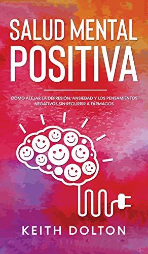 Salud Mental Positiva: Cómo alejar la depresión, ansiedad y los pensamientos negativos sin recurrir a fármacos