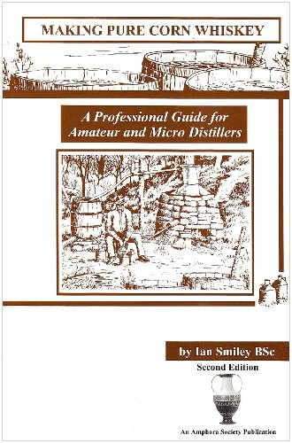 Making Pure Corn Whiskey: A Professional Guide For Amateur And Micro Distillers