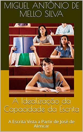 A Idealização da Capacidade da Escrita: A Escrita Vista a Partir de José de Alencar (Portuguese Edition)