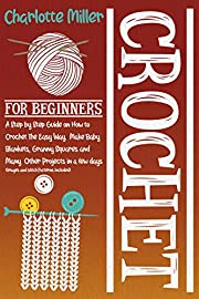 Crochet For Beginners: A Step by Step Guide on How To Crochet The Easy Way. Make Baby Blankets, Granny Squares and Many Other Projects in a Few Days (Images and Stitch Patterns Included)