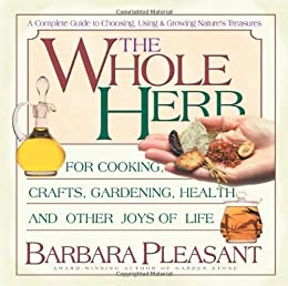 The Whole Herb: For Cooking, Crafts, Gardening, Health and Other Joys of Life by [Barbara Pleasant]