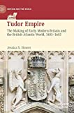 Tudor Empire: The Making of Early Modern Britain and the British Atlantic World, 1485-1603 (Britain and the World)
