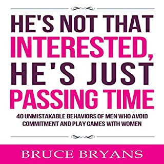 He's Not That Interested, He's Just Passing Time     40 Unmistakable Behaviors of Men Who Avoid Commitment and Play Games with Women              Written by:                                                                                                                                 Bruce Bryans                               Narrated by:                                                                                                                                 Dan Culhane                      Length: 2 hrs and 12 mins     8 ratings     Overall 4.1